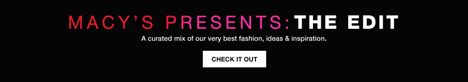 macy's presents: the edit. a curated mix of our very best fashion, ideas and inspiration.