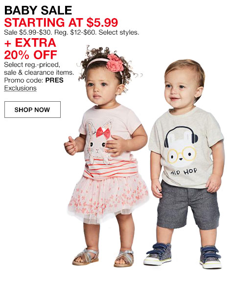 Baby sale starting at 5 dollars 99 cents. Sale 5 dollars 99 cents to 30 dollars. Regularly 12 dollars to 60 dollars. Select styles. Plus extra 20 percent off. Select regularly priced, sale and clearance items. Promo code PRES. Shop Now