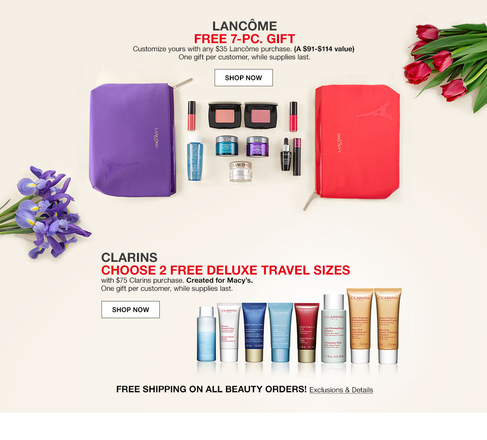 Lancome free 7 piece gift. Customize yours with any 35 dollar Lancome purchase. A 91 dollar to 114 dollar value. One gift per customer, while supplies last. Shop Now. Clarins. Choose 2 free deluxe travel sizes with 75 dollar Clarins purchase. Created for Macy's. One gift per customer, while supplies last. Shop Now. Free shipping on all beauty orders!