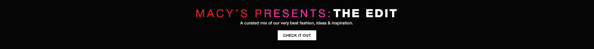 Macy's Presents, The Edit. A curated mix of our very best fashion, ideas and inspiration. Check It Out