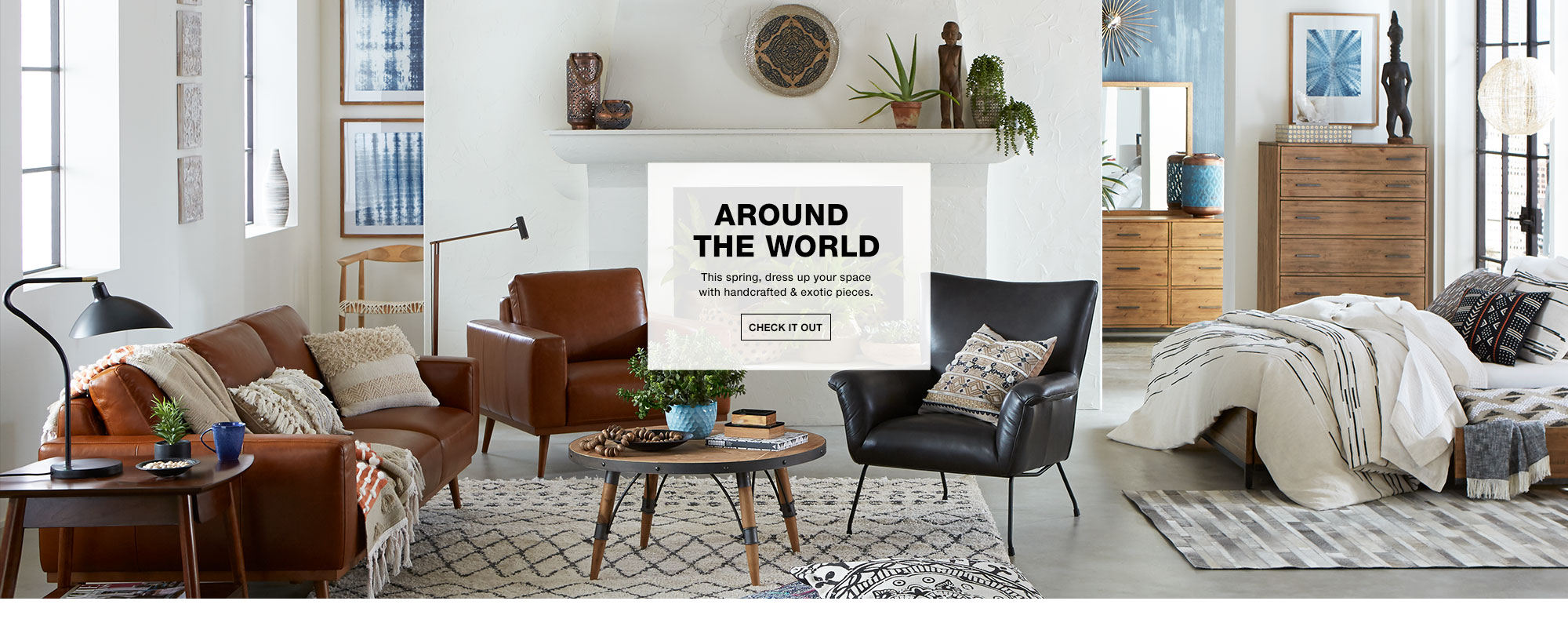Around The World. This spring, dress up your space with handcrafted and exotic pieces. Check It Out