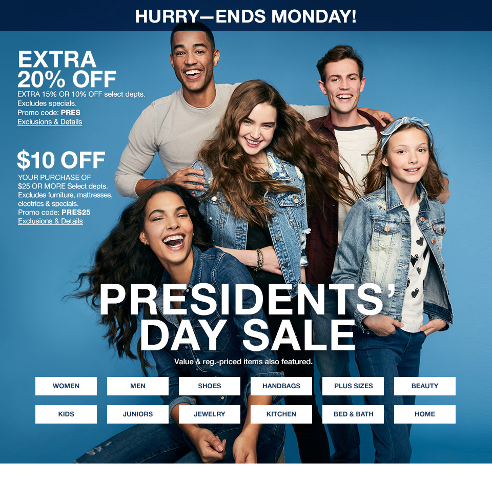 hurry-ends monday! extra 20 percent off. extra 15 percent or 10 percent off. select departments. excludes specials. promo code. pres. $10 off your purchase of $25 or more select departments. excludes furniture, mattresses, electrics and specials. promo code. pres25. presidents day sale. value and regular priced items also featured.