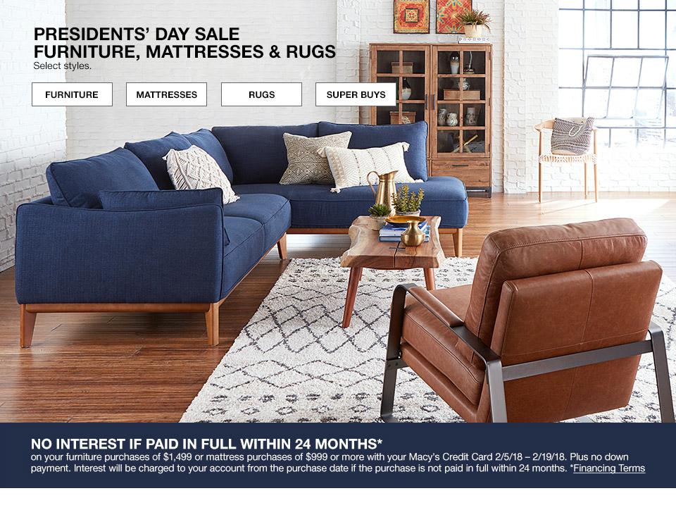 presidents day sale furniture, mattresses and rugs. select styles. no interest if paid in full within 24 months on your furniture purchase of $1499 or mattress purchases of $999 or more with your macys credit card february 5th to february 19th 2018. plus no down payment. interest will be charged to your account from the purchase date if the purchase is not paid in full within 24 months.