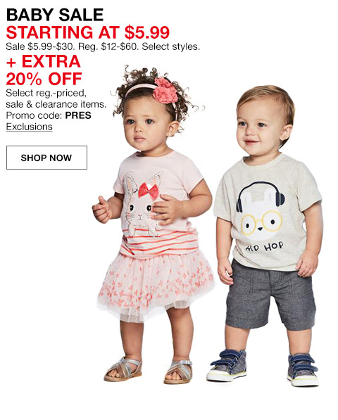 baby sale starting at $5.99. sale $5.99 to $30. regular $12 to $60. select styles plus extra 20 percent off. select regular priced, sale and clearance items. promo code. pres