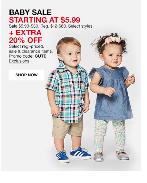 Baby sale starting at $5.99. Sale $5.99 to $30. Regular $12 to $60. Select styles. Plus Extra 20% off. Select regular priced, sale and clearance items. Promo code: CUTE