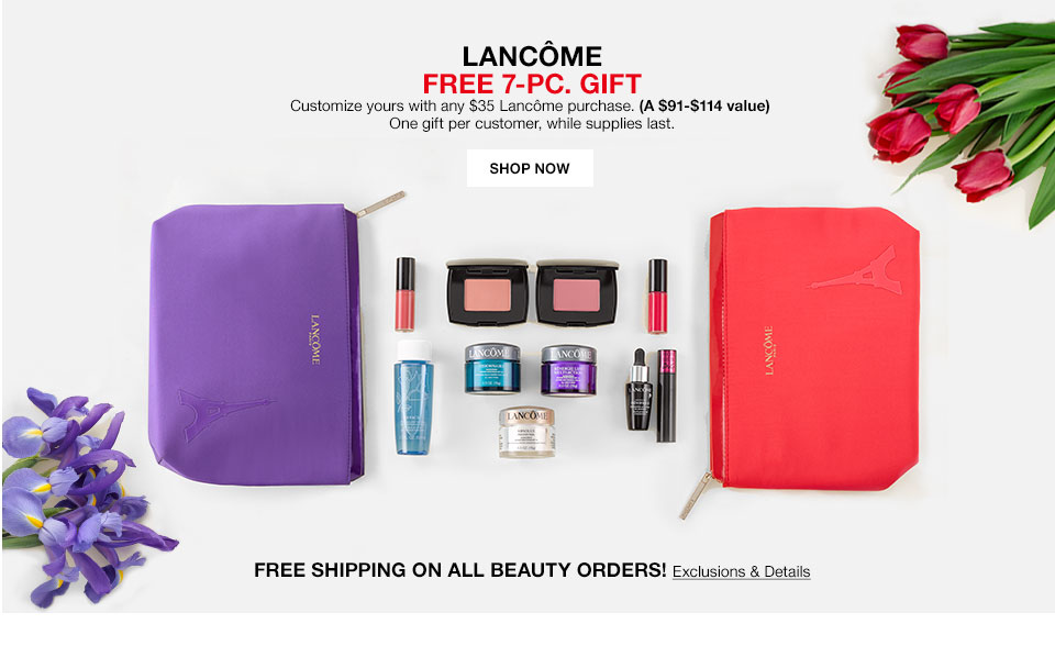 Lancome Free 7 piece gift. Customize yours with any $35 Lancome purchase. (A $91 to $114 value) One gift per customer, while supplies last. Free shipping on all beauty orders!