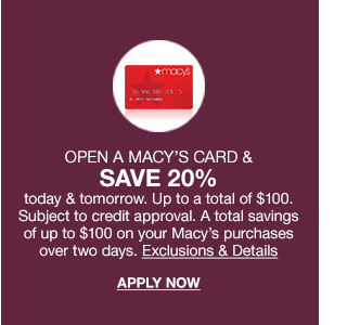 Open a macy's card and save 20% today and tomorrow. Up to a total of $100. Subject to credit approval. A total savings of up to $100 on your Macy's purchases over two days.