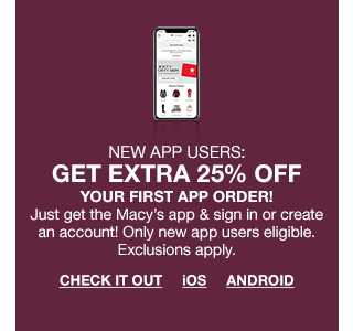 New app users: get extra 25% off your first app order! Just get the Macy's app and sign in or create an account! Only new app users eligible. Exclusions apply.