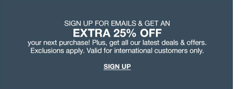 sign up for emails and get an extra 25 percent off your next purchase! plus, get all our latest deals and offers. exclusions apply. valid for international customers only.