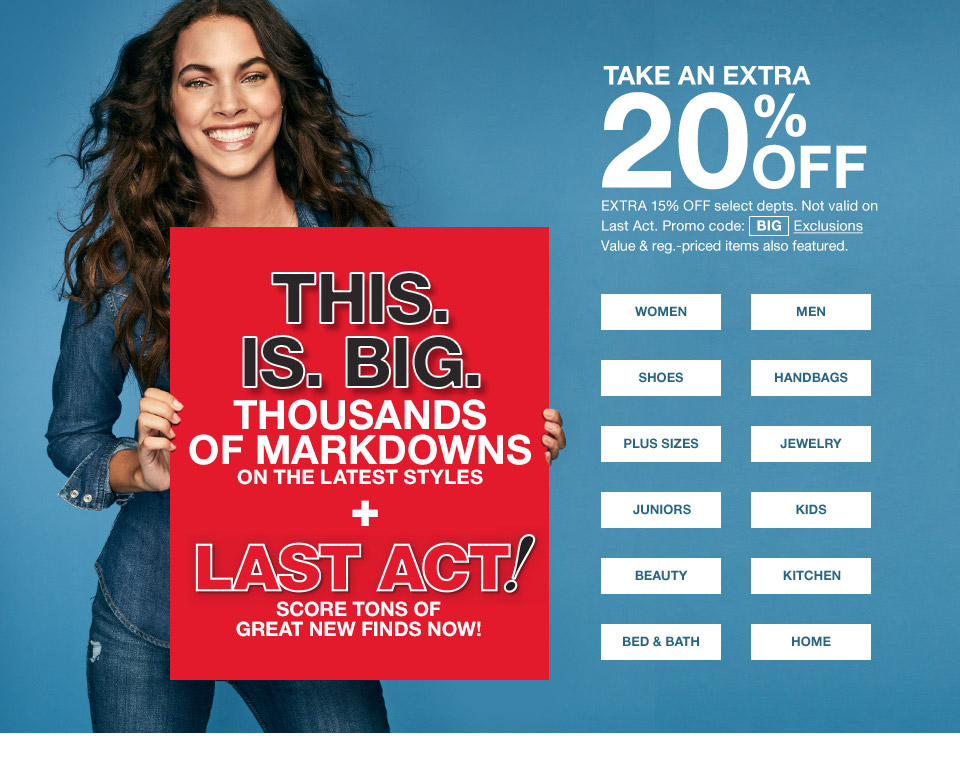 take and extra 20 percent off. extra 15 percent off select departments. not valid on last act. promo code. big. value and regular priced items also featured. this is big. thousands of markdowns on the latest styles plus last act? score tons of great new finds now!