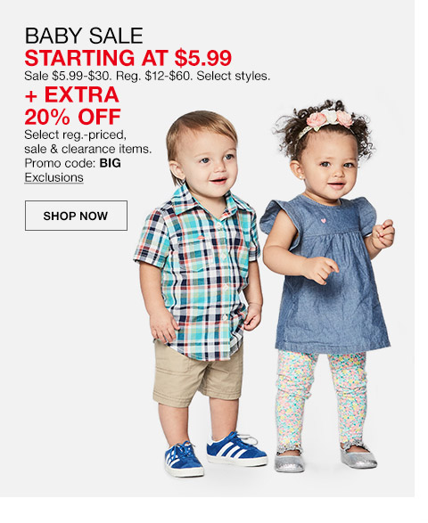 baby sale starting at $5.99. sale $5.99 to $30. regular $12 to $60. select styles plus extra 20 percent off. select regular priced, sale clearance items, promo code. big