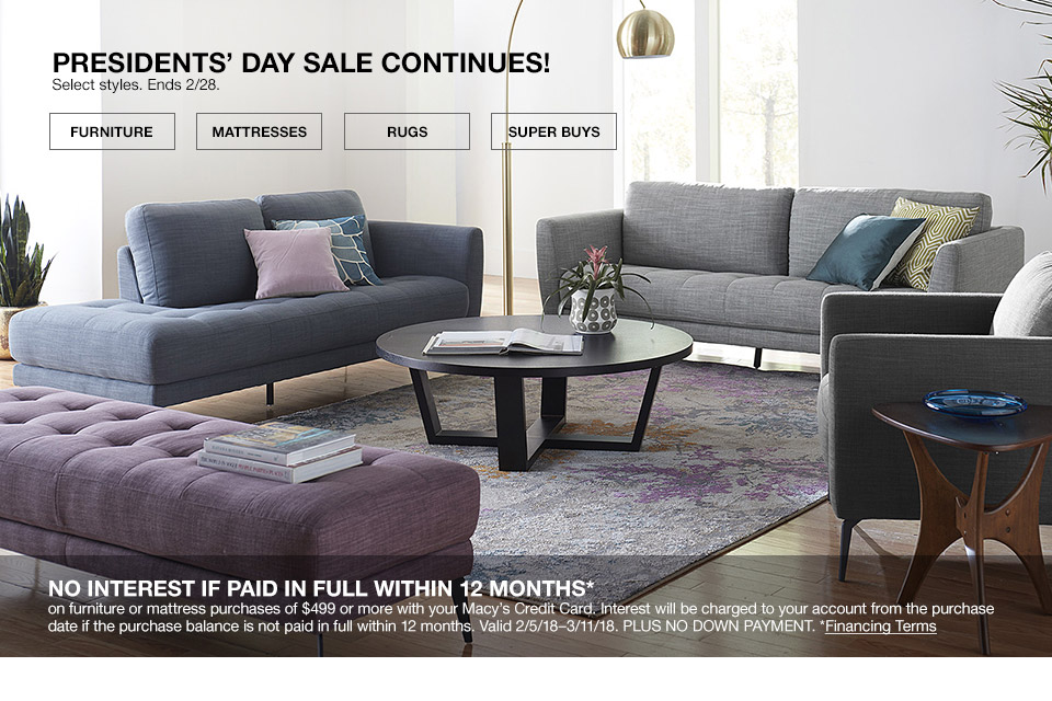 presidents day sale continues! select styles. ends february 28th. no interest if paid in full within 12 months on your furniture purchase of $499 or more with your macys credit card. interest will be charged to your account from the purchase date if the purchase is not paid in full within 12 months. valid february 5th 2018 to march 11th 2018. plus no down payment.