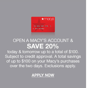 open a macy's account and save 20 percent today and tomorrow up to a total of 100 dollars. subject to credit approval. a total savings of up to 100 dollars on your macy's purchases over two days.