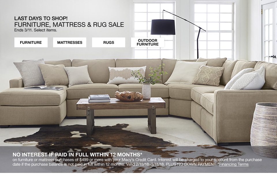 Last day to shop furniture, mattress and rug sale. Ends March 11. Select items. No interest if paid in full withing 12 months. On furniture or mattress purchases of 499 or more with your macys credit card. Interest will be charged to your account from the purchase date if purchase balance is not paid in full within 12 months. Valid February 15 2018 through March 11 2018. Plus no down payment.