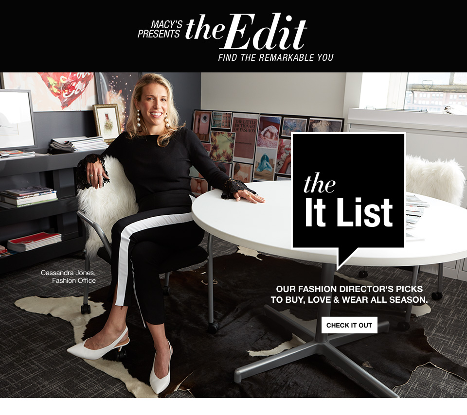 Macys presents the edit. Find the remarkable you. The it list. Our fashion directors picks to buy, love and wear all season. Cassandra Jones, fashion office.