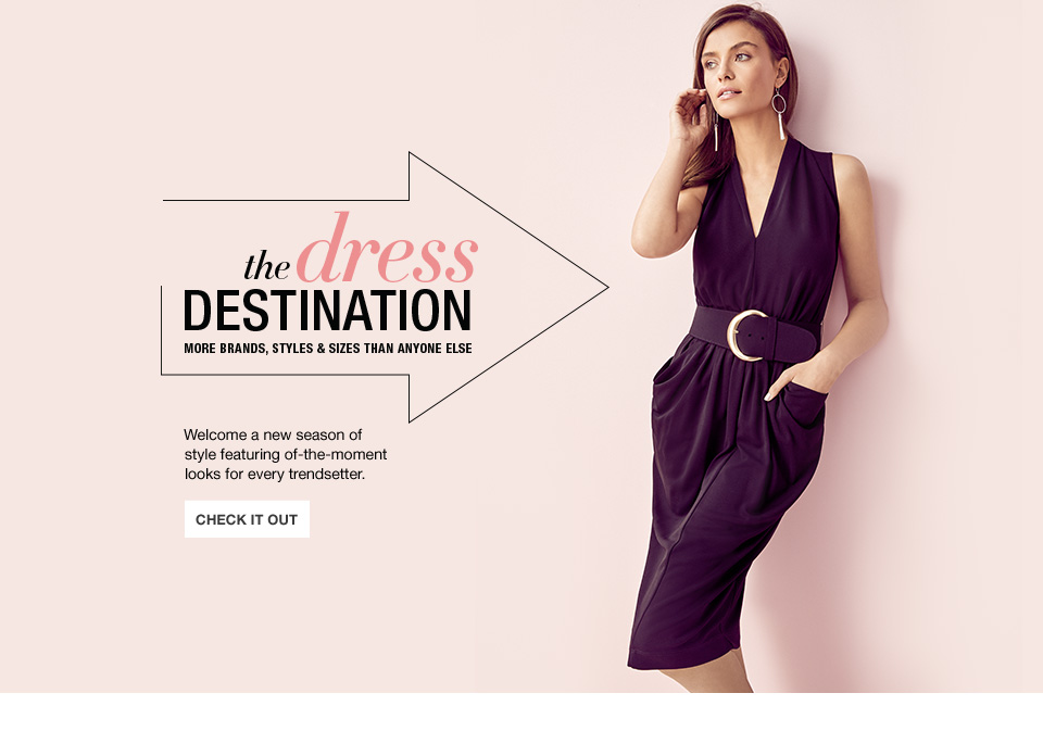 The dress destination. More brands, styles and sizes than anyone else. Welcome a new season of style featuring of the moment looks for every trendsetter.