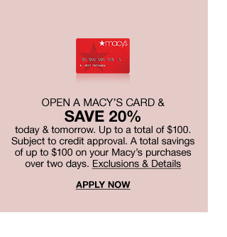 Open a macys card and save 20 percent today and tomorrow. Up to a total of 100 dollars. Subject to credit approval. A total savings of up to 100 dollars on your macys purchases over 2 days.