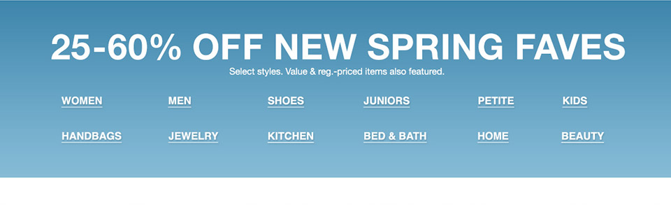 25 percent to 60 percent off new spring faves. select styles. value and regular priced items also featured.