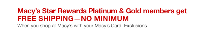 Macy's Star Rewards Platinum and Gold members get free shipping, no minimum when you shop at Macy's with your Macy's Card.