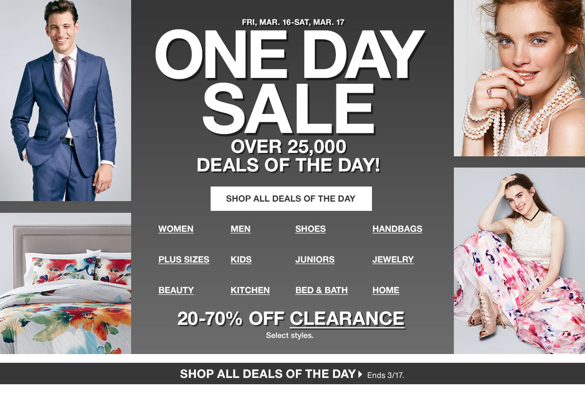 Friday, March 16 to Saturday, March 17. One Day Sale. Over 25 thousand deals of the day! 20 to 70 percent off clearance. Select styles. Shop all deals of the day. Ends March 17.