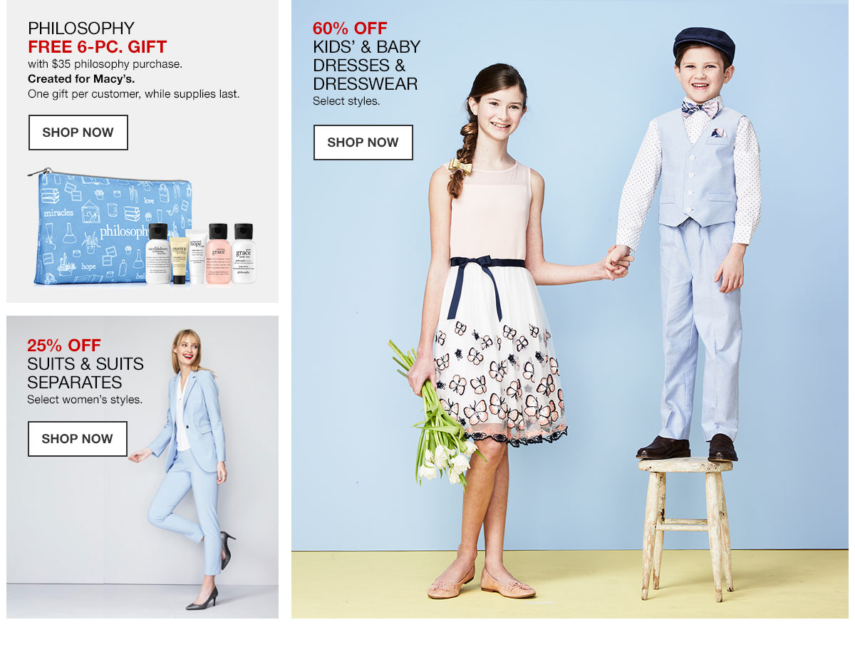 Philosophy Free 6 Piece Gift with 35 dollar philosophy purchase. Created for Macy's. One gift per customer, while supplies last. Shop Now. 60 percent off Kids and Baby Dresses and Dresswear. Select styles. Shop Now. 25 percent off Suits and Suits Separates. Select women's styles. Shop Now.