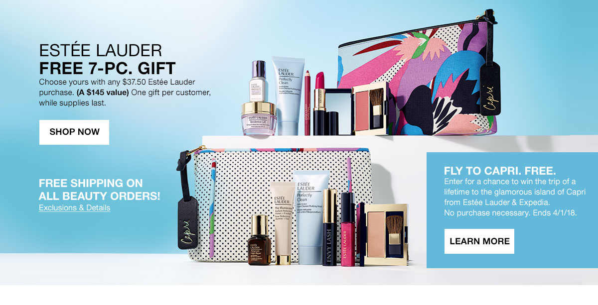 Estee Lauder free 7 piece gift. Choose yours with any 37 dollars 50 cents Estee Lauder purchase. A 145 dollar value. One gift per customer, while supplies last. Shop Now. Free shipping on all beauty orders! Fly to Capri. Free. Enter for a chance to win the trip of a lifetime to the glamorous island of Capri from Estee Lauder and Expedia. No purchase necessary. Ends April 1, 2018. Learn More.