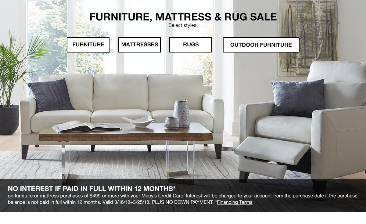 Furniture, Mattress and Rug Sale. Select styles. Shop Now. No interest if paid in full within 12 months on furniture or mattress purchases of 499 dollars or more with your Macy's Credit Card. Interest will be charged to your account from the purchase date if the purchase balance is not paid in full within 12 months. Valid March 16, 2018 to March 25, 2018. Plus no down payment.