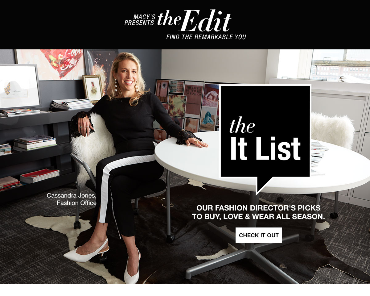 Macy's Presents the Edit. Find the remarkable you. The It List. Cassandra Jones, Fashion Office. Our Fashion Director's picks to buy, love and wear all season. Check It Out.