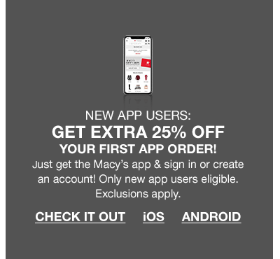 New app users, get extra 25 percent off your first app order! Just get the Macy's app and sign in or create an account! Only new app users eligible. Exclusions apply. Check It Out.