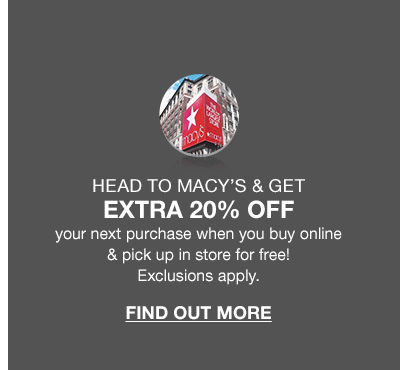 Head to Macy's and get extra 20 percent off your next purchase when you buy online and pick up in store for free! Exclusions apply. Find out more.