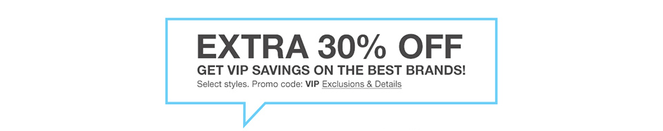 extra 30 percent off. get vip savings on the best brands! select styles. promo code. vip