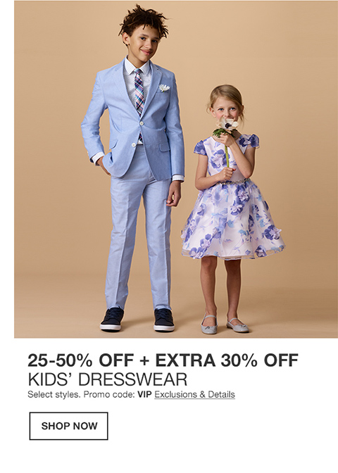 25 percent to 50 percent off plus extra 30 percent off kids dresswear. select styles. promo code. vip
