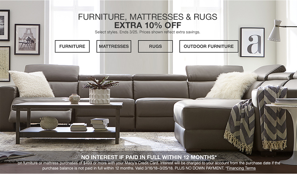 furniture, mattresses and rugs. extra 10 percent off. select styles. ends march 25th. prices shown reflect extra savings. no interest if paid in full within 12 months on your furniture and mattress purchase of $499 or more with your macys credit card. march 16th 2018-march 25th 2018. plus no down payment. interest will be charged to your account from the purchase date if the purchase is not paid in full within 12 months.