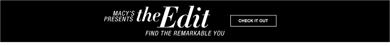 macys presents the edit. find the remarkable you