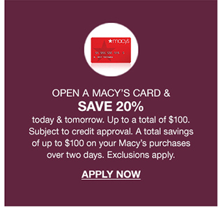open a macy's card and save 20 percent today and tomorrow up to a total of 100 dollars. subject to credit approval. a total savings of up to 100 dollars on your macy's purchases over two days.