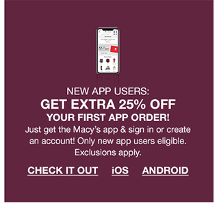 new app users: get extra 25 percent off your first app order! just get the macys app and sign in or create an account! only new app users eligible. exclusions apply.