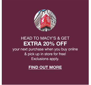 head to macys and get extra 20 percent off your next purchase when you buy online and pick up in store for free! exclusions apply.