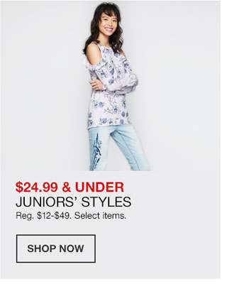 24 dollars 99 cents and under. Juniors Styles. Regularly 12 dollars to 49 dollars. Select items.