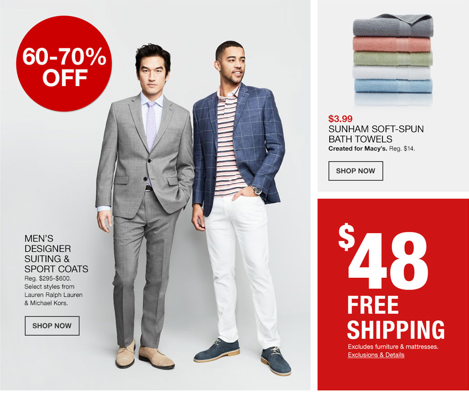 60 to 70 percent off Men's Designer Suiting and Sport Coats. Regularly 295 dollars to 600 dollars. Select styles from Lauren Ralph Lauren and Michael Kors. 3 dollars 99 cents, Sunham Soft Spun Bath Towels. Created for Macy's. Regularly 14 dollars. 48 dollars Free Shipping. Excludes furniture and mattresses.