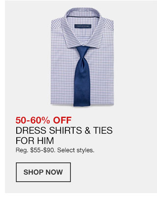 50 to 60 percent off Dress Shirts and Ties For Him. Regularly 55 dollars to 90 dollars. Select styles.