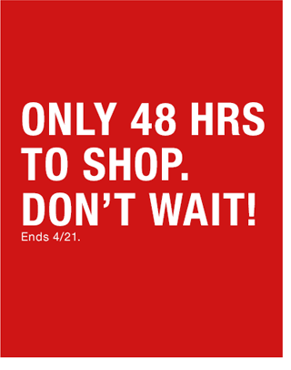 Only 48 hours to shop. Don't wait! Ends April 21.