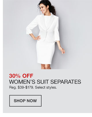 30 percent off Women's Suit Separates. Regularly 39 dollars to 179 dollars. Select styles.