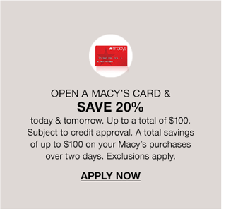 Open a Macy's Card and save 20 percent today and tomorrow. Up to a total of 100 dollars. Subject to credit approval. A total savings of up to 100 dollars on your Macy's purchases over two days. Exclusions apply. Apply Now.