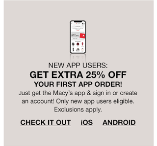 New app users, get extra 25 percent off your first app order! Just get the Macy's app and sign in or create an account! Only new app users eligible. Exclusions apply. Check It Out