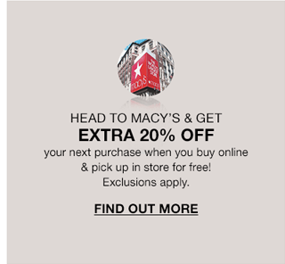 Head to Macy's and get extra 20 percent off your next purchase when you buy online and pick up in store for free! Exclusions apply. Find Out More