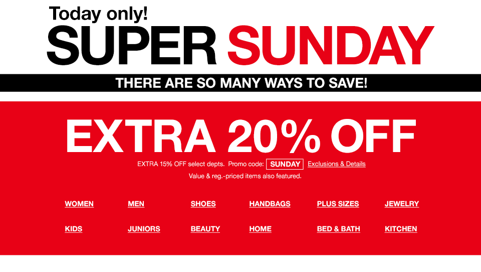 Today only! Super Sunday. There are so many ways to save! Extra 20 percent off. Extra 15 percent off select departments. Promo code SUNDAY. Value and regular priced items also featured.