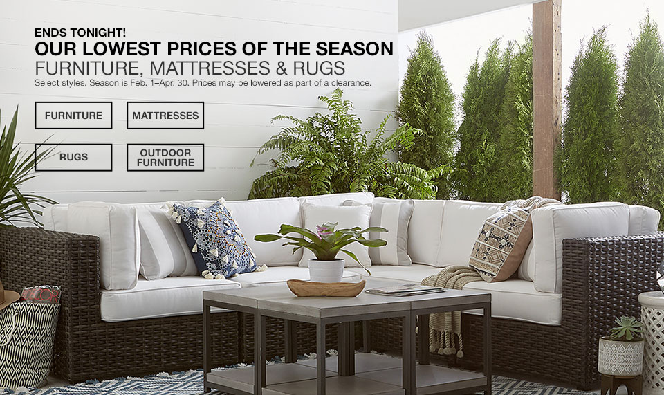 Ends tonight! Our lowest prices of the season. Furniture, Mattresses and Rugs. Select styles. Season is February 1 to April 30. Prices may be lowered as part of a clearance.