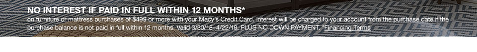 No interest if paid in full within 12 months on furniture or mattress purchases of 499 dollars or more with your Macy's Credit Card. Interest will be charged to your account from the purchase date if the purchase balance is not paid in full within 12 months. Valid March 30, 2018 to April 22, 2018. Plus no down payment.