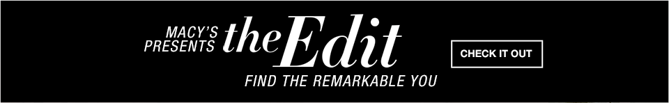Macy's presents the Edit. Find the remarkable you.