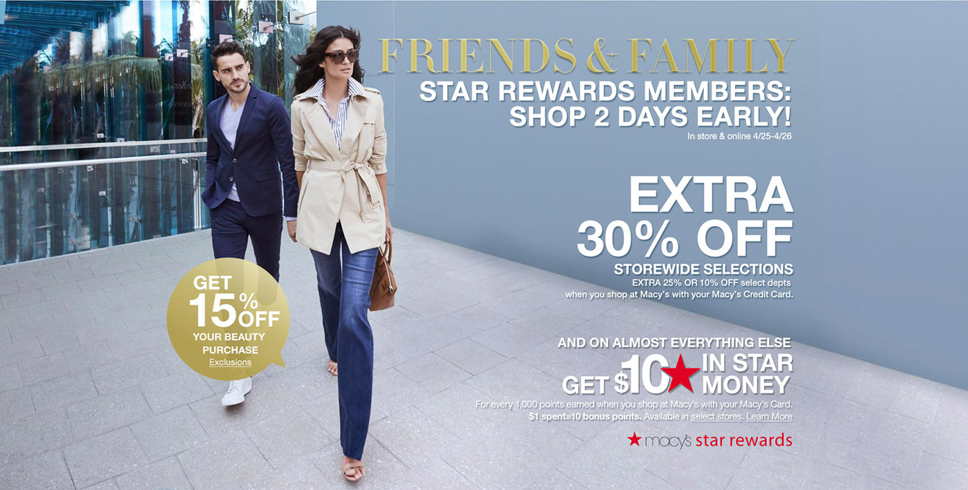 friends and family. star rewards members: shop 2 days early! instore and online 4/25th to 4/26th. extra 30 percent off storewide selections. extra 25 percent or 10 percent off select departments when you shop at macys with your macy's credit card and on almost everything else get $10 in star mondy for every 1,000 points earned when you shop at macys with your macy's card. $1 spent=10 bonus points. available in select stores. get 15 percent off your beauty purchase. macys star rewards.